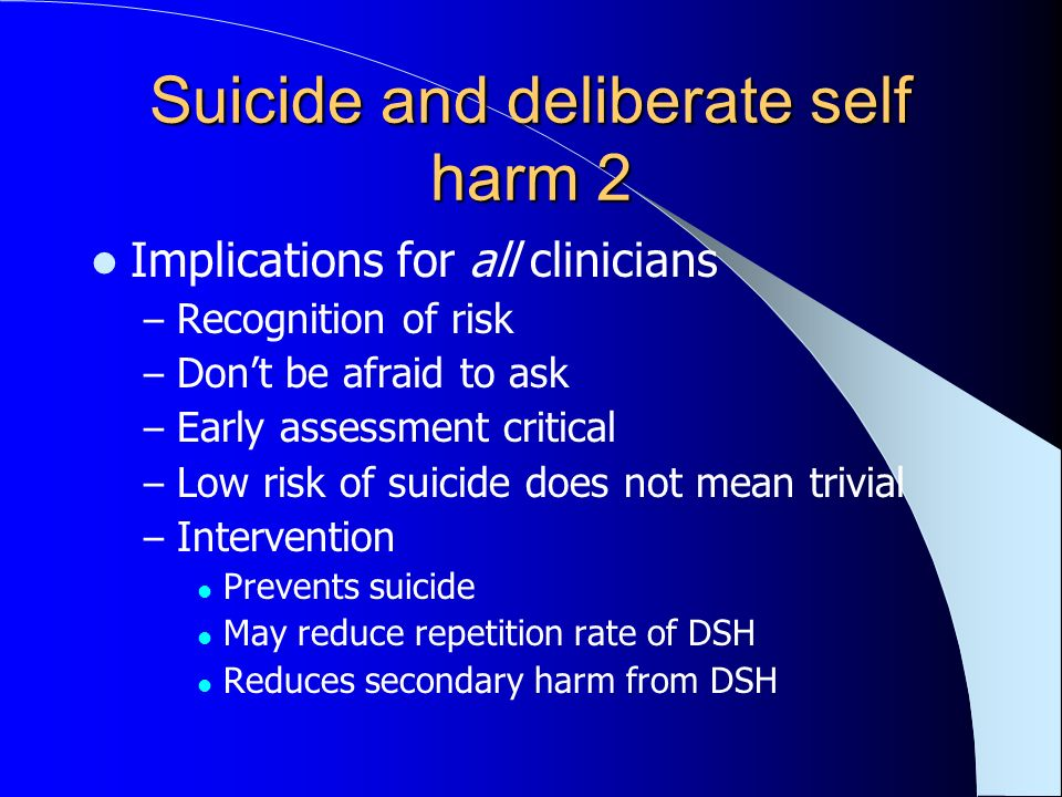 Suicide and deliberate self harm 2 Implications for all clinicians – Recognition of risk – Dont be afraid to ask – Early assessment critical – Low risk of suicide does not mean trivial – Intervention Prevents suicide May reduce repetition rate of DSH Reduces secondary harm from DSH