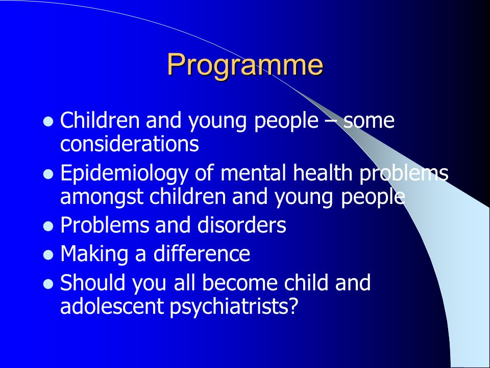 Programme Children and young people – some considerations Epidemiology of mental health problems amongst children and young people Problems and disorders Making a difference Should you all become child and adolescent psychiatrists