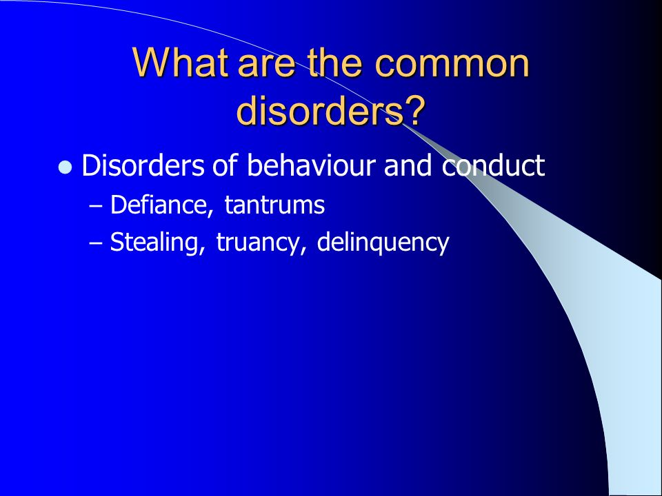 What are the common disorders? Disorders of behaviour and conduct – Defiance, tantrums – Stealing, truancy, delinquency