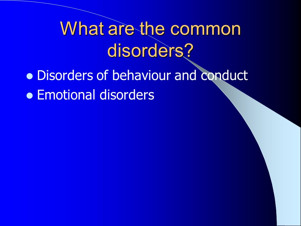 What are the common disorders? Disorders of behaviour and conduct Emotional disorders