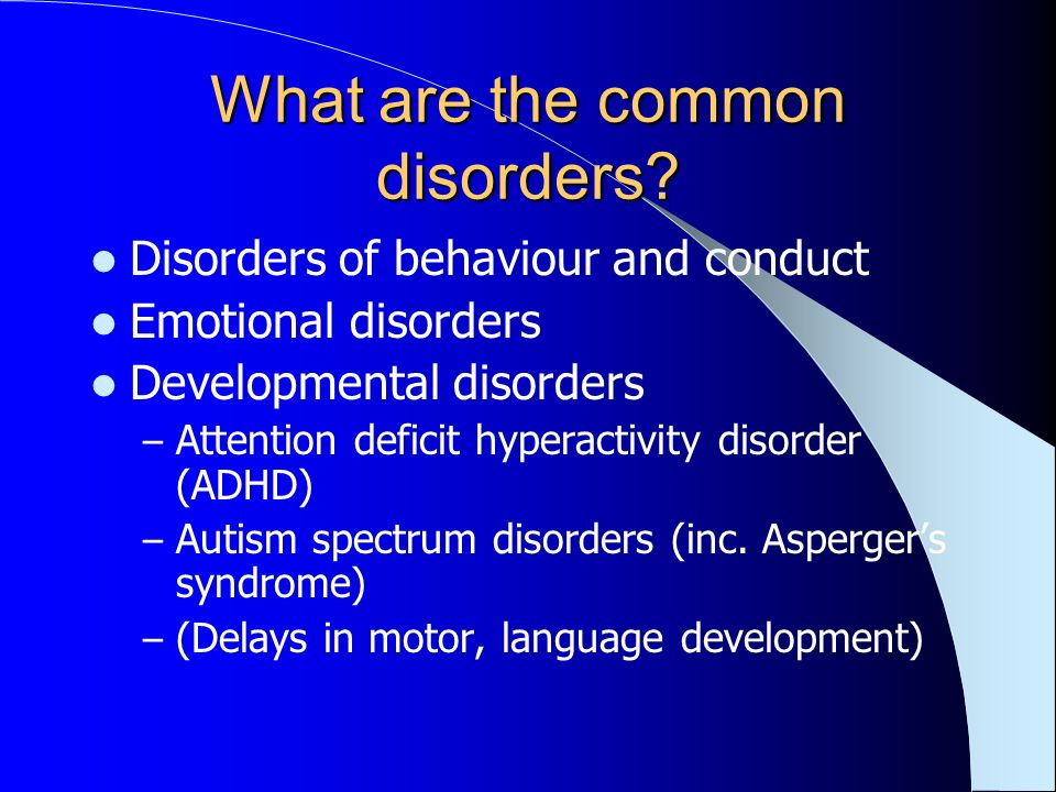 What are the common disorders? Disorders of behaviour and conduct Emotional disorders Developmental disorders – Attention deficit hyperactivity disord