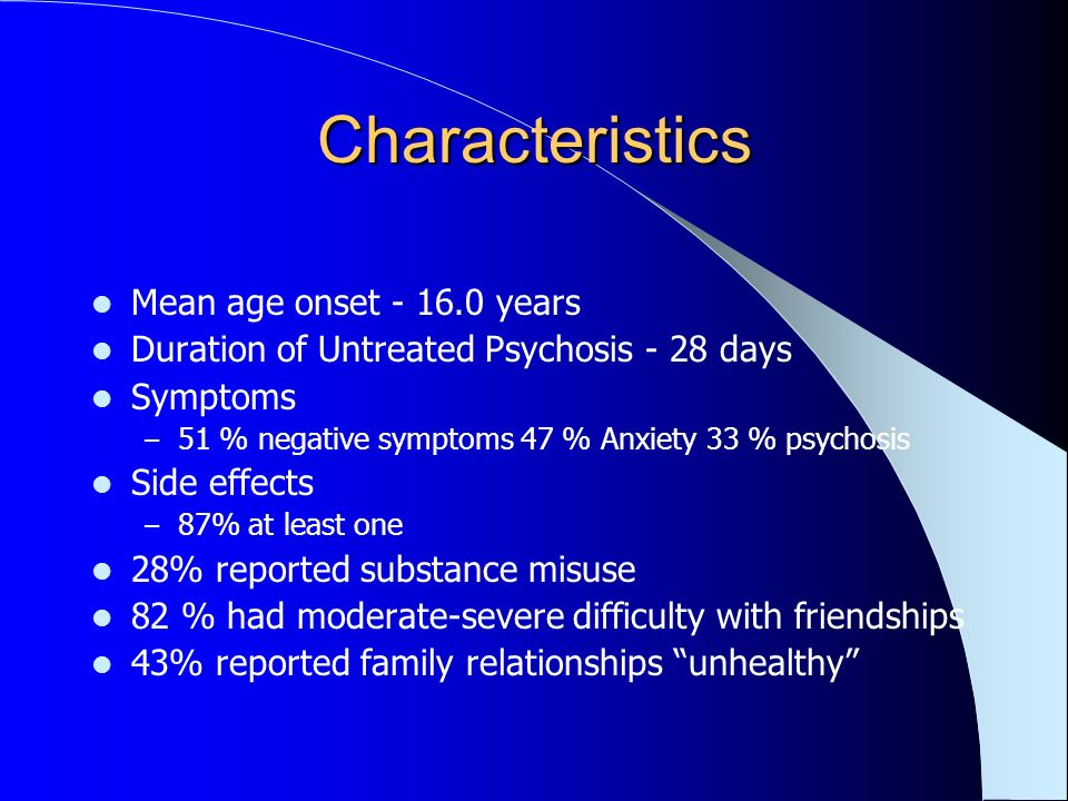 Characteristics Mean age onset - 16.0 years Duration of Untreated Psychosis - 28 days Symptoms – 51 % negative symptoms 47 % Anxiety 33 % psychosis Side effects – 87% at least one 28% reported substance misuse 82 % had moderate-severe difficulty with friendships 43% reported family relationships unhealthy