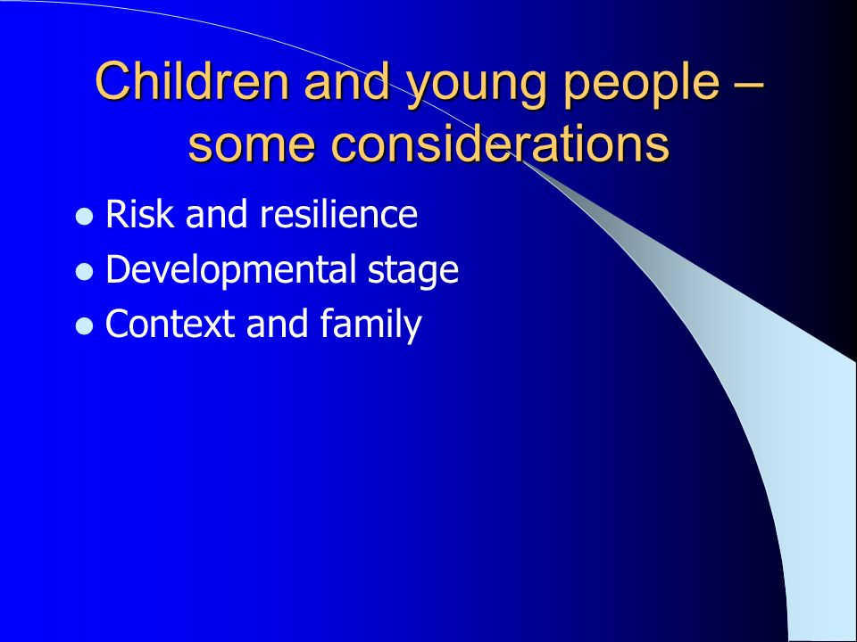 Children and young people – some considerations Risk and resilience Developmental stage Context and family