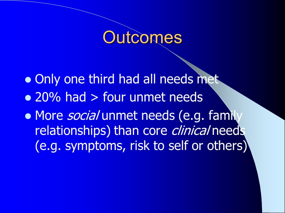 Outcomes Only one third had all needs met 20% had > four unmet needs More social unmet needs (e.g. family relationships) than core clinical needs (e.g