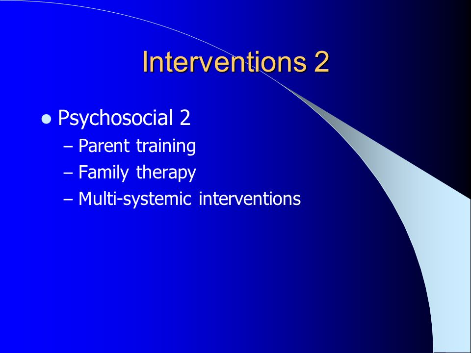 Interventions 2 Psychosocial 2 – Parent training – Family therapy – Multi-systemic interventions