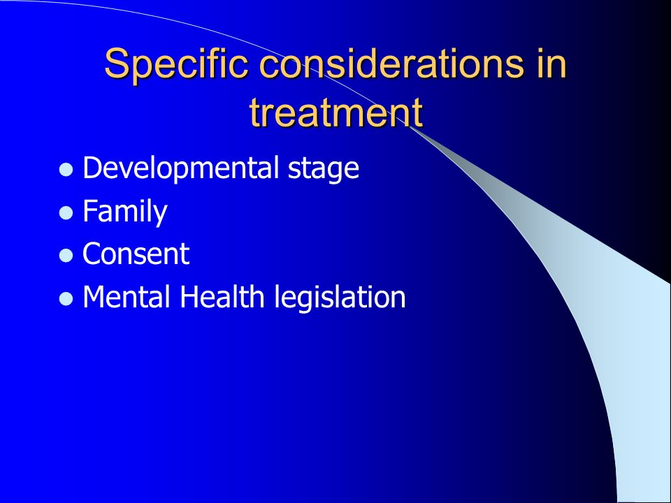 Specific considerations in treatment Developmental stage Family Consent Mental Health legislation