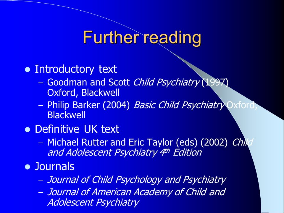 Further reading Introductory text – Goodman and Scott Child Psychiatry (1997) Oxford, Blackwell – Philip Barker (2004) Basic Child Psychiatry Oxford, Blackwell Definitive UK text – Michael Rutter and Eric Taylor (eds) (2002) Child and Adolescent Psychiatry 4 th Edition Journals – Journal of Child Psychology and Psychiatry – Journal of American Academy of Child and Adolescent Psychiatry