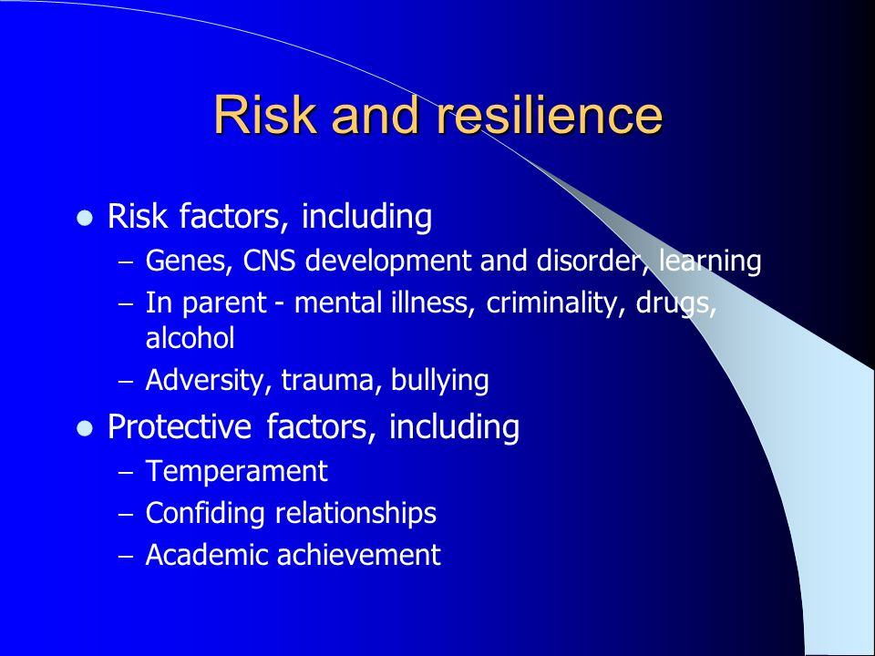 Risk and resilience Risk factors, including – Genes, CNS development and disorder, learning – In parent - mental illness, criminality, drugs, alcohol – Adversity, trauma, bullying Protective factors, including – Temperament – Confiding relationships – Academic achievement