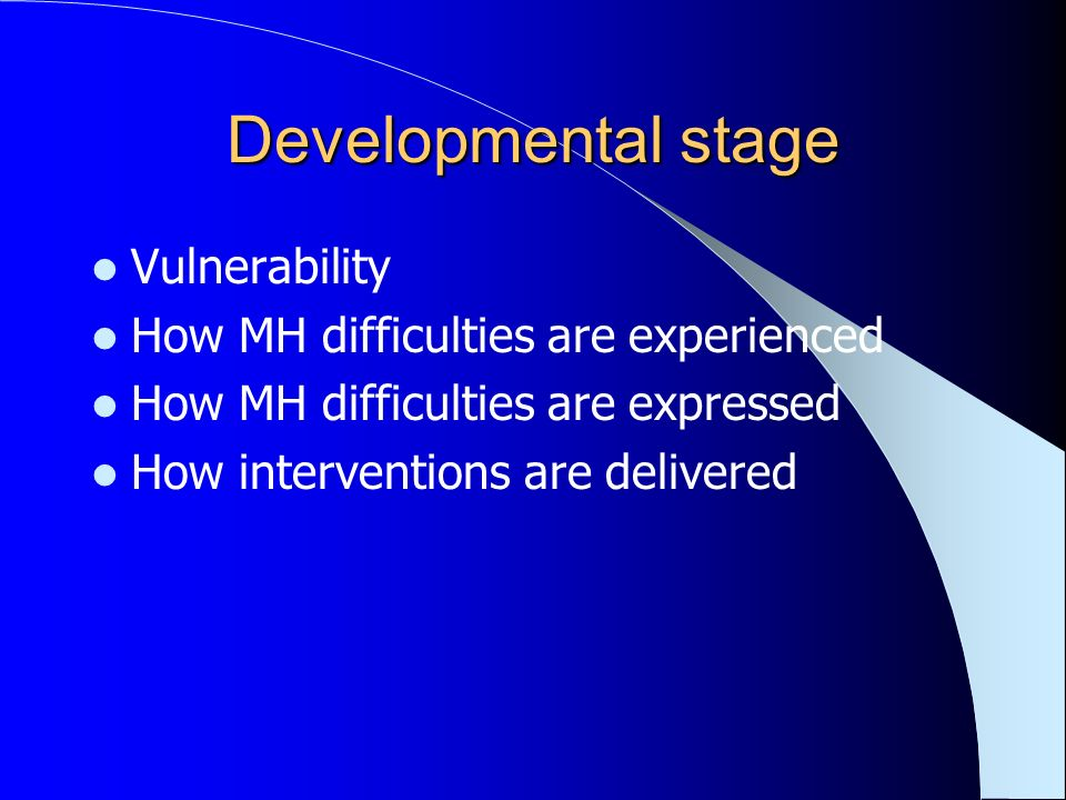 Developmental stage Vulnerability How MH difficulties are experienced How MH difficulties are expressed How interventions are delivered