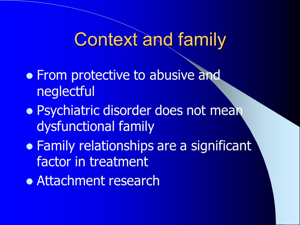 Context and family From protective to abusive and neglectful Psychiatric disorder does not mean dysfunctional family Family relationships are a signif
