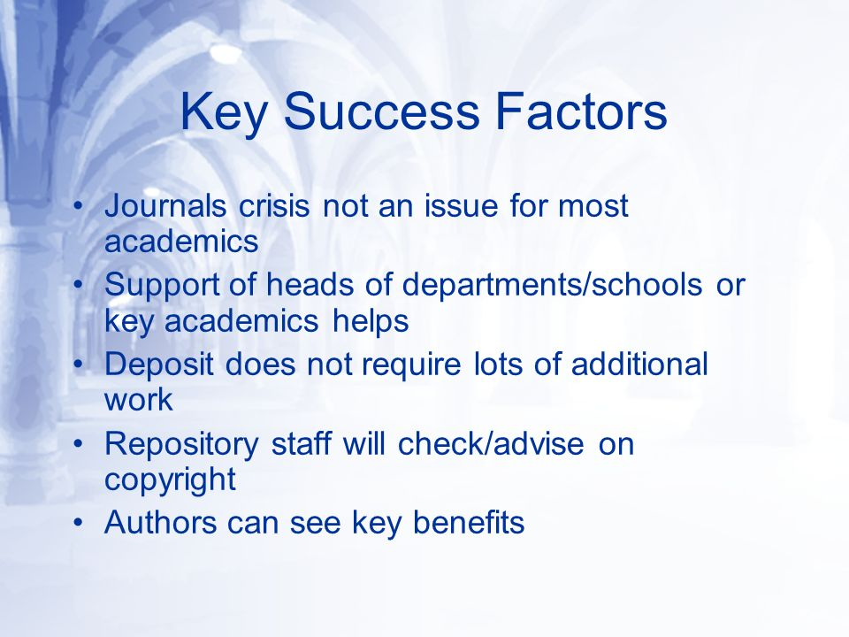 Key Success Factors Journals crisis not an issue for most academics Support of heads of departments/schools or key academics helps Deposit does not require lots of additional work Repository staff will check/advise on copyright Authors can see key benefits