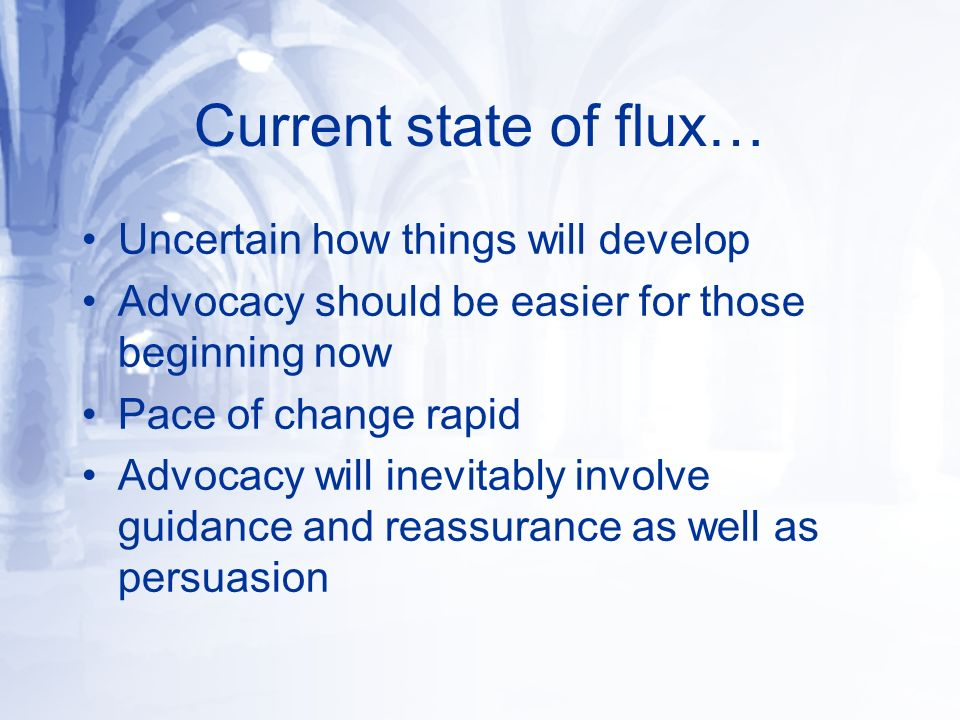 Current state of flux… Uncertain how things will develop Advocacy should be easier for those beginning now Pace of change rapid Advocacy will inevitably involve guidance and reassurance as well as persuasion
