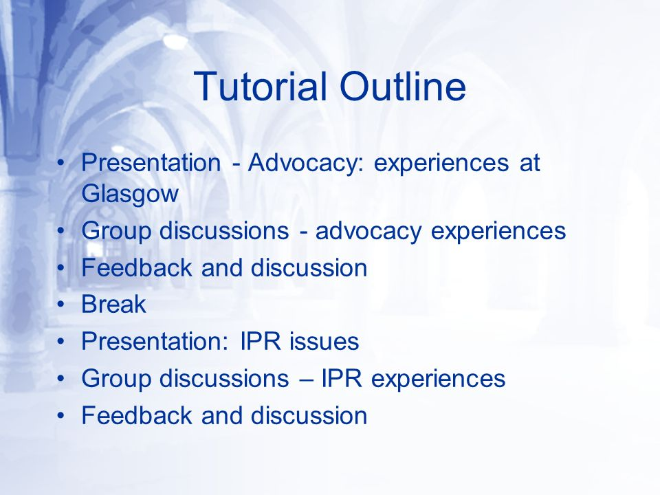 Tutorial Outline Presentation - Advocacy: experiences at Glasgow Group discussions - advocacy experiences Feedback and discussion Break Presentation: IPR issues Group discussions – IPR experiences Feedback and discussion