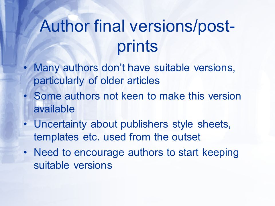 Author final versions/post- prints Many authors dont have suitable versions, particularly of older articles Some authors not keen to make this version available Uncertainty about publishers style sheets, templates etc.