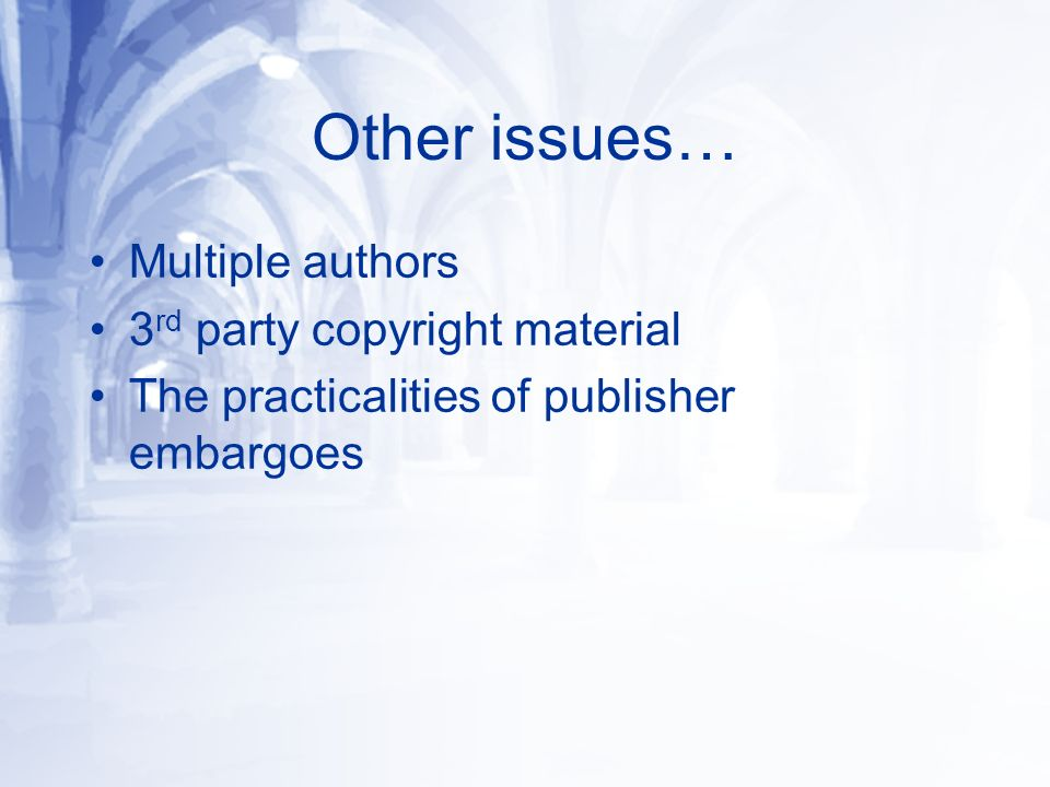 Other issues… Multiple authors 3 rd party copyright material The practicalities of publisher embargoes