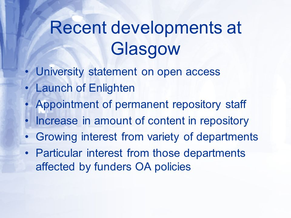Recent developments at Glasgow University statement on open access Launch of Enlighten Appointment of permanent repository staff Increase in amount of content in repository Growing interest from variety of departments Particular interest from those departments affected by funders OA policies