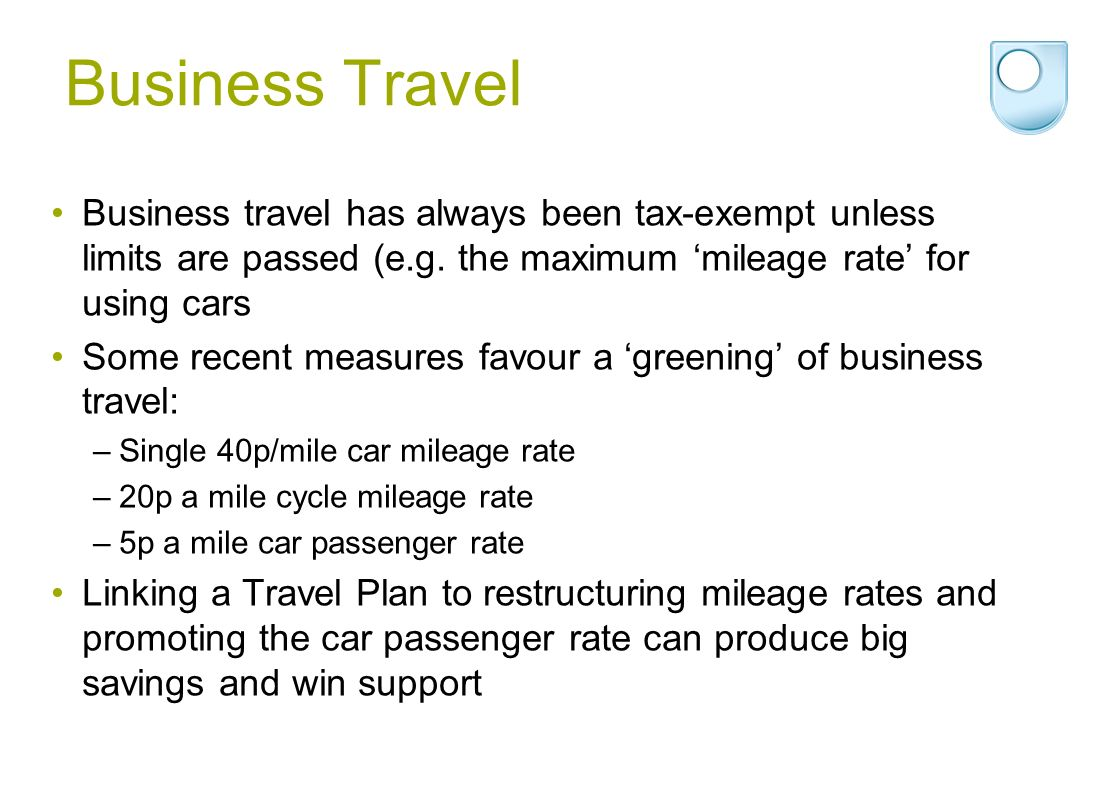 Business Travel Business travel has always been tax-exempt unless limits are passed (e.g.
