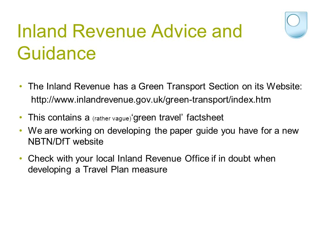 Inland Revenue Advice and Guidance The Inland Revenue has a Green Transport Section on its Website: http://www.inlandrevenue.gov.uk/green-transport/index.htm This contains a (rather vague) green travel factsheet We are working on developing the paper guide you have for a new NBTN/DfT website Check with your local Inland Revenue Office if in doubt when developing a Travel Plan measure
