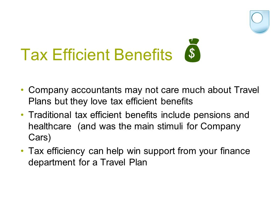 Tax Efficient Benefits Company accountants may not care much about Travel Plans but they love tax efficient benefits Traditional tax efficient benefits include pensions and healthcare (and was the main stimuli for Company Cars) Tax efficiency can help win support from your finance department for a Travel Plan