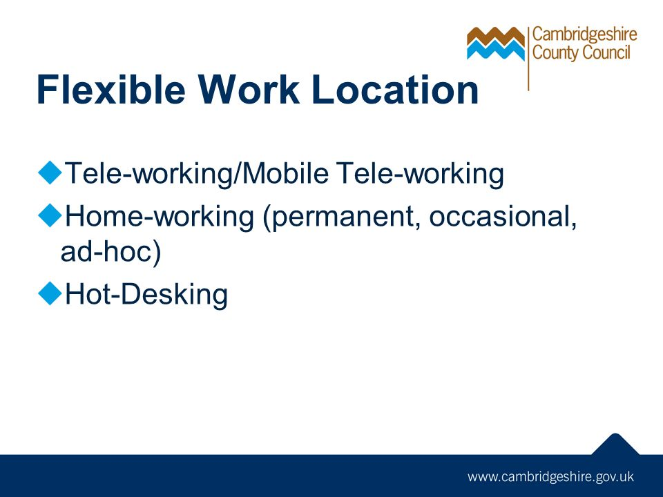 Flexible Work Location Tele-working/Mobile Tele-working Home-working (permanent, occasional, ad-hoc) Hot-Desking
