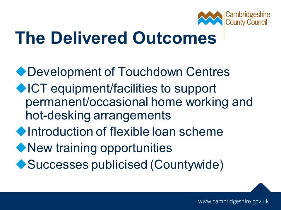 The Delivered Outcomes Development of Touchdown Centres ICT equipment/facilities to support permanent/occasional home working and hot-desking arrangements Introduction of flexible loan scheme New training opportunities Successes publicised (Countywide)