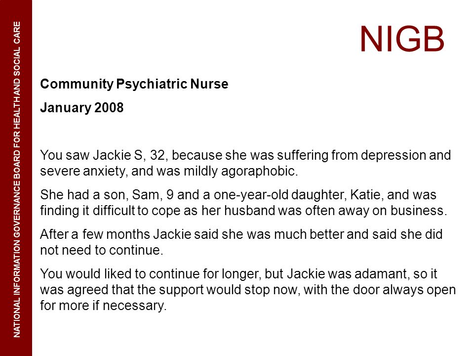 NIGB NATIONAL INFORMATION GOVERNANCE BOARD FOR HEALTH AND SOCIAL CARE Community Psychiatric Nurse January 2008 You saw Jackie S, 32, because she was suffering from depression and severe anxiety, and was mildly agoraphobic.
