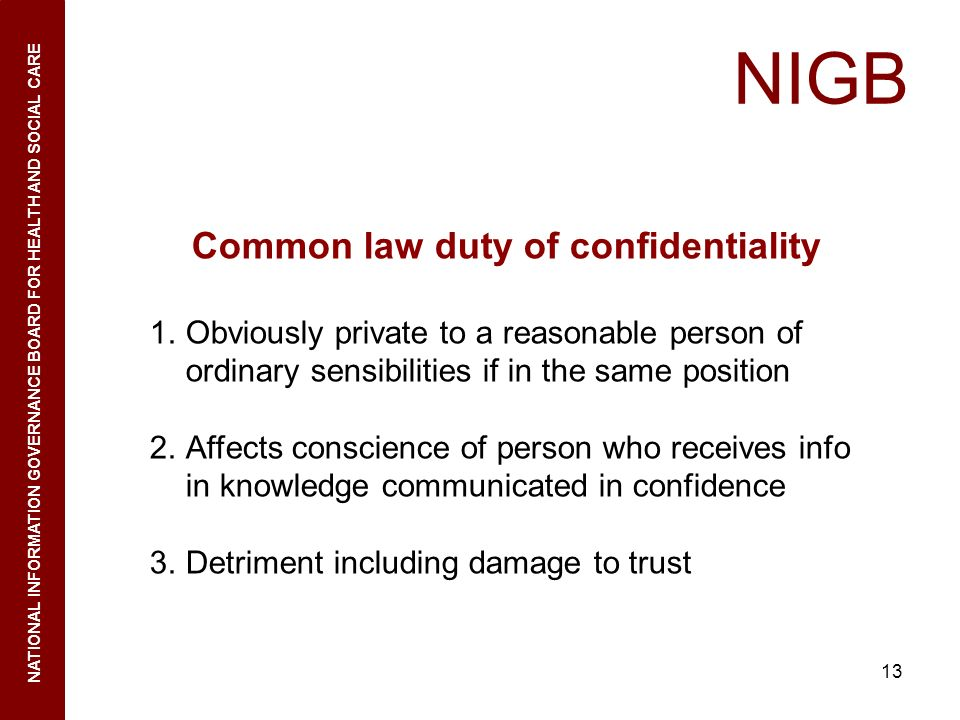 13 NIGB NATIONAL INFORMATION GOVERNANCE BOARD FOR HEALTH AND SOCIAL CARE Common law duty of confidentiality 1.Obviously private to a reasonable person