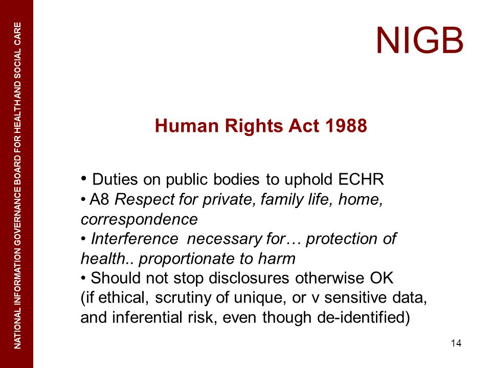 14 NIGB NATIONAL INFORMATION GOVERNANCE BOARD FOR HEALTH AND SOCIAL CARE Human Rights Act 1988 Duties on public bodies to uphold ECHR A8 Respect for p