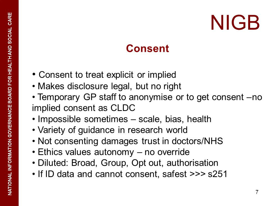 7 NIGB NATIONAL INFORMATION GOVERNANCE BOARD FOR HEALTH AND SOCIAL CARE Consent Consent to treat explicit or implied Makes disclosure legal, but no ri
