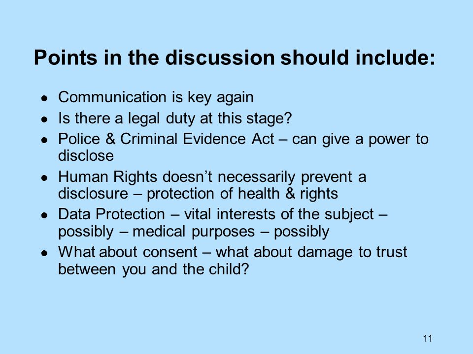 11 Points in the discussion should include: Communication is key again Is there a legal duty at this stage? Police & Criminal Evidence Act – can give