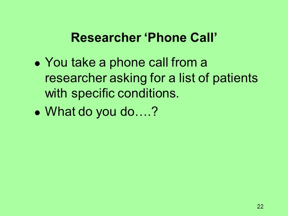 22 Researcher Phone Call You take a phone call from a researcher asking for a list of patients with specific conditions. What do you do….?