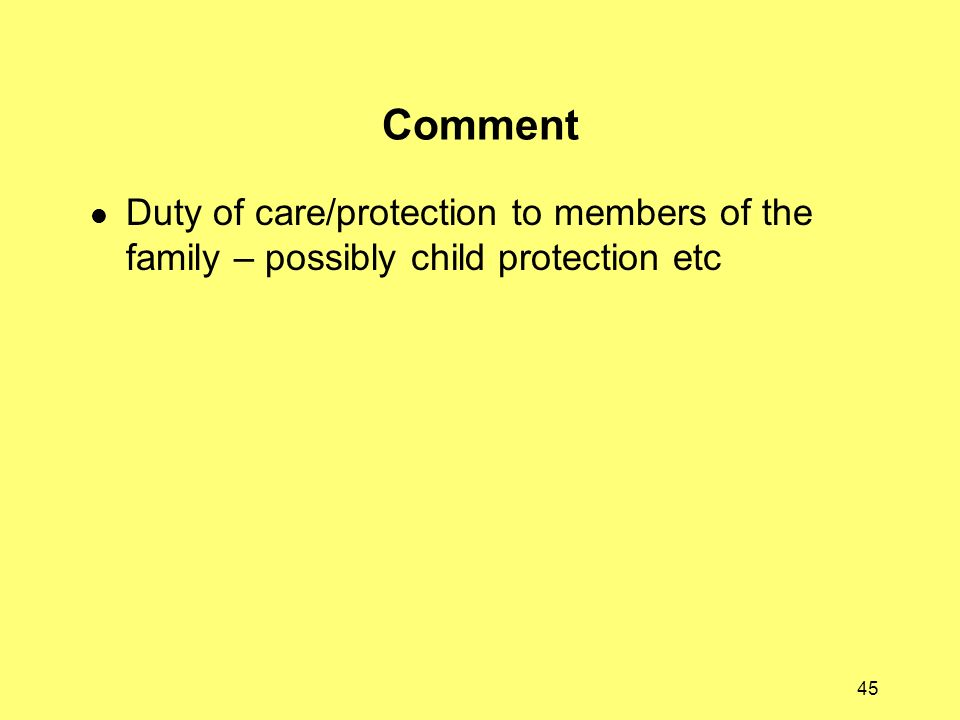 45 Comment Duty of care/protection to members of the family – possibly child protection etc