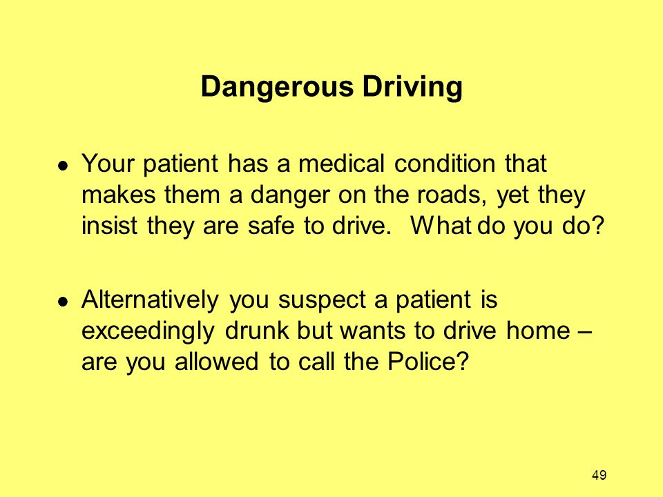 49 Dangerous Driving Your patient has a medical condition that makes them a danger on the roads, yet they insist they are safe to drive. What do you d