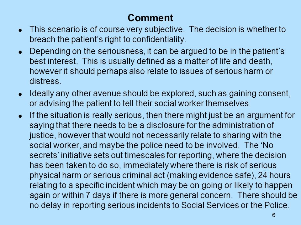 6 Comment This scenario is of course very subjective. The decision is whether to breach the patients right to confidentiality. Depending on the seriou