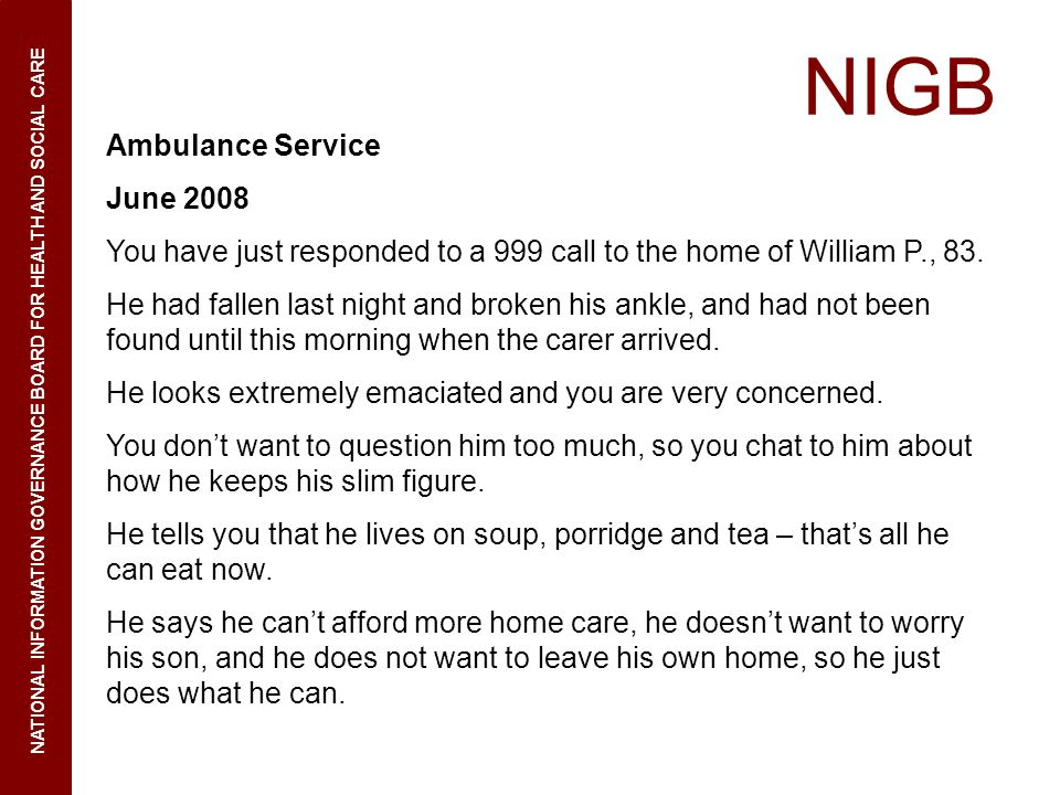 NIGB NATIONAL INFORMATION GOVERNANCE BOARD FOR HEALTH AND SOCIAL CARE Ambulance Service June 2008 You have just responded to a 999 call to the home of William P., 83.