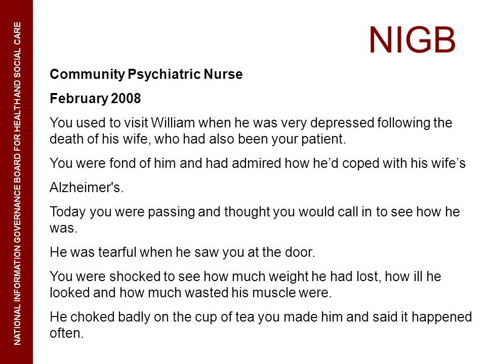 NIGB NATIONAL INFORMATION GOVERNANCE BOARD FOR HEALTH AND SOCIAL CARE Community Psychiatric Nurse February 2008 You used to visit William when he was very depressed following the death of his wife, who had also been your patient.
