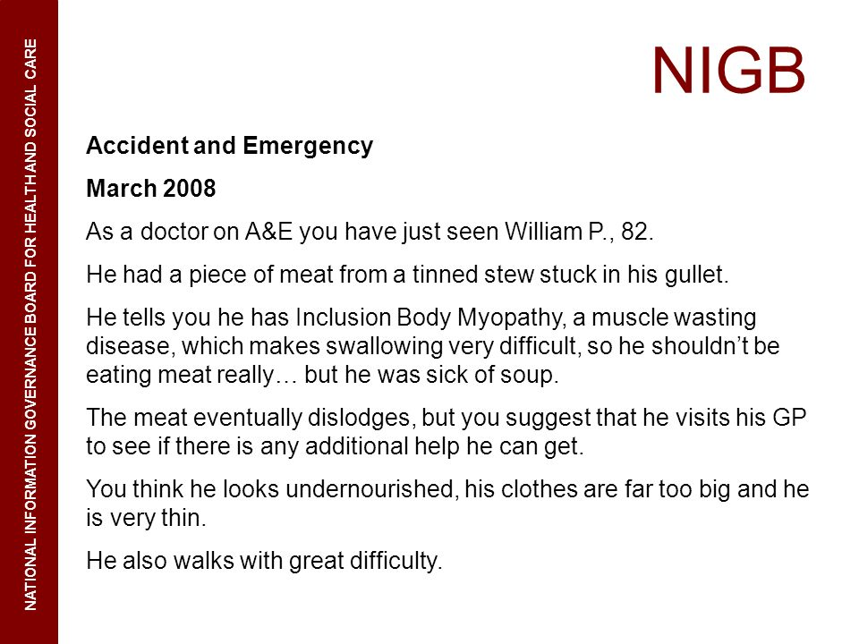 NIGB NATIONAL INFORMATION GOVERNANCE BOARD FOR HEALTH AND SOCIAL CARE Accident and Emergency March 2008 As a doctor on A&E you have just seen William