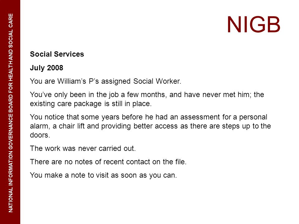 NIGB NATIONAL INFORMATION GOVERNANCE BOARD FOR HEALTH AND SOCIAL CARE Social Services July 2008 You are Williams Ps assigned Social Worker. Youve only