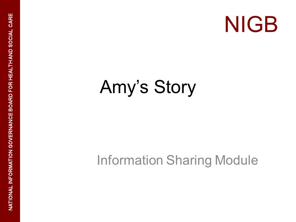 NIGB NATIONAL INFORMATION GOVERNANCE BOARD FOR HEALTH AND SOCIAL CARE Amys Story Information Sharing Module