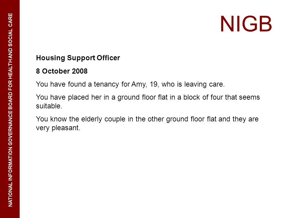 NIGB NATIONAL INFORMATION GOVERNANCE BOARD FOR HEALTH AND SOCIAL CARE Housing Support Officer 8 October 2008 You have found a tenancy for Amy, 19, who is leaving care.