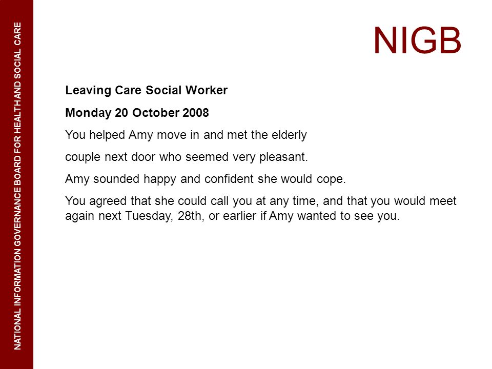 NIGB NATIONAL INFORMATION GOVERNANCE BOARD FOR HEALTH AND SOCIAL CARE Leaving Care Social Worker Monday 20 October 2008 You helped Amy move in and met the elderly couple next door who seemed very pleasant.