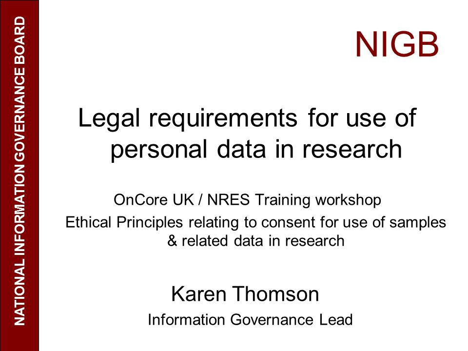NIGB Legal requirements for use of personal data in research OnCore UK / NRES Training workshop Ethical Principles relating to consent for use of samples & related data in research Karen Thomson Information Governance Lead NATIONAL INFORMATION GOVERNANCE BOARD