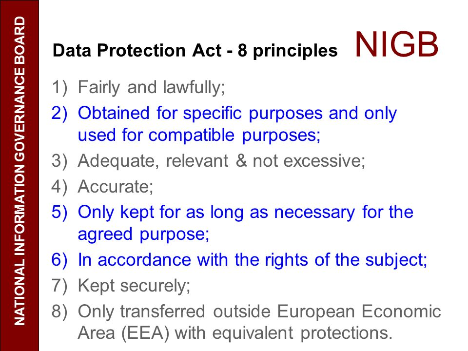 Data Protection Act - 8 principles NIGB 1)Fairly and lawfully; 2)Obtained for specific purposes and only used for compatible purposes; 3)Adequate, relevant & not excessive; 4)Accurate; 5)Only kept for as long as necessary for the agreed purpose; 6)In accordance with the rights of the subject; 7)Kept securely; 8)Only transferred outside European Economic Area (EEA) with equivalent protections.