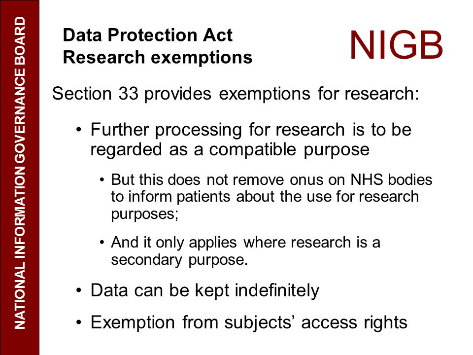 NIGB Section 33 provides exemptions for research: Further processing for research is to be regarded as a compatible purpose But this does not remove onus on NHS bodies to inform patients about the use for research purposes; And it only applies where research is a secondary purpose.