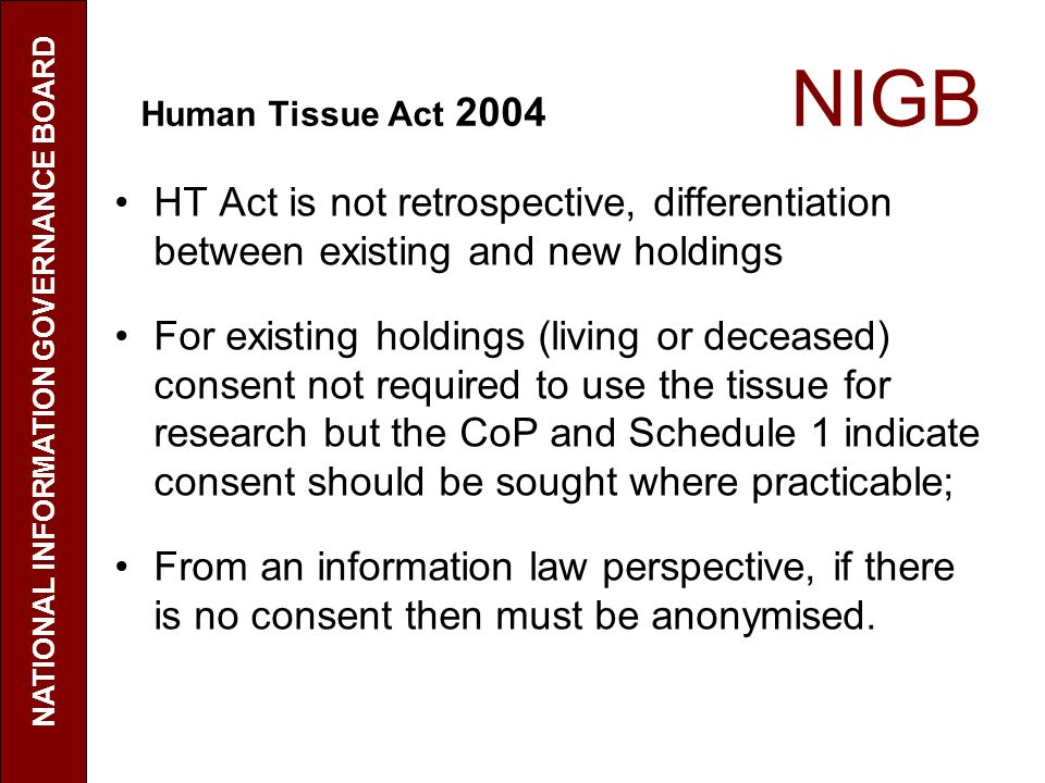 Human Tissue Act 2004 NIGB HT Act is not retrospective, differentiation between existing and new holdings For existing holdings (living or deceased) consent not required to use the tissue for research but the CoP and Schedule 1 indicate consent should be sought where practicable; From an information law perspective, if there is no consent then must be anonymised.