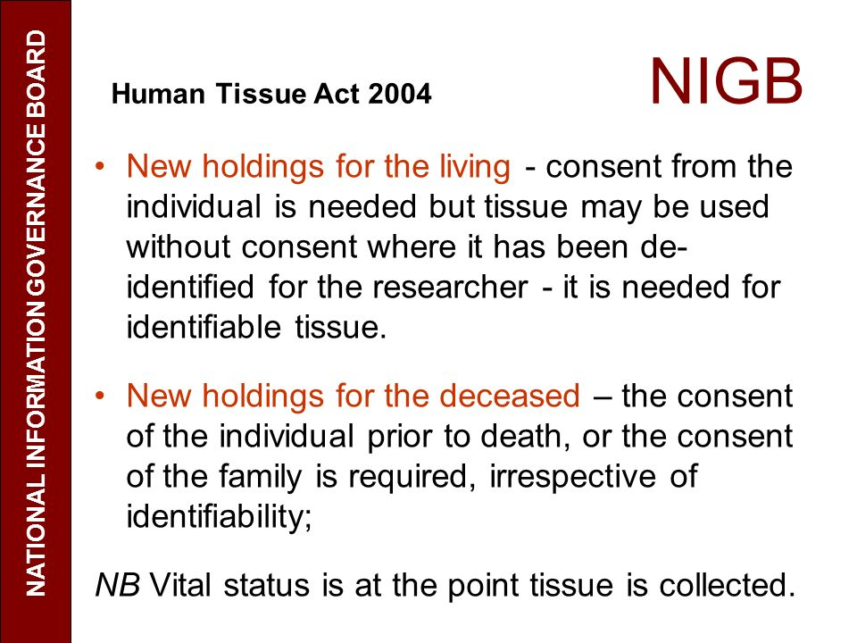 Human Tissue Act 2004 NIGB New holdings for the living - consent from the individual is needed but tissue may be used without consent where it has been de- identified for the researcher - it is needed for identifiable tissue.