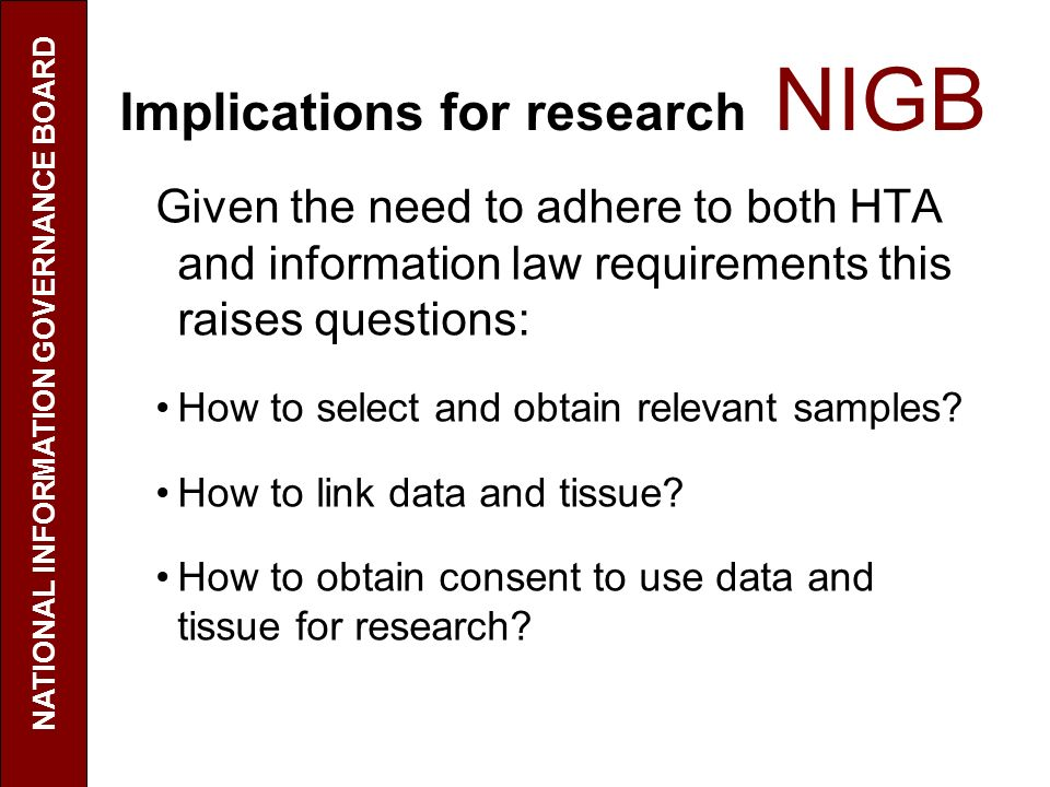 Implications for research NIGB Given the need to adhere to both HTA and information law requirements this raises questions: How to select and obtain relevant samples.
