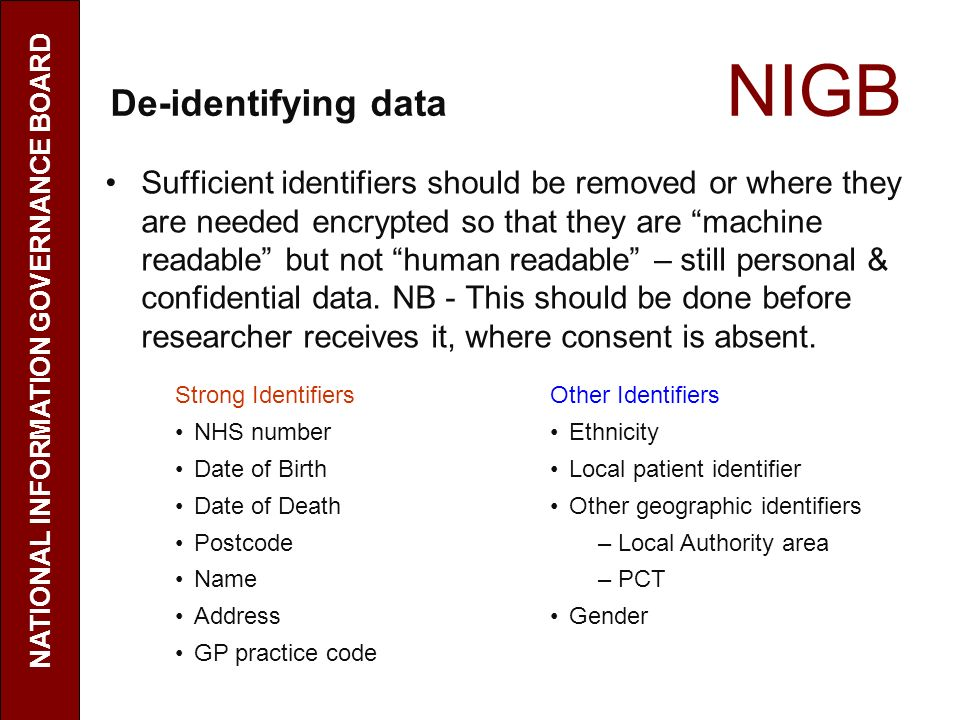 De-identifying data NIGB Sufficient identifiers should be removed or where they are needed encrypted so that they are machine readable but not human readable – still personal & confidential data.