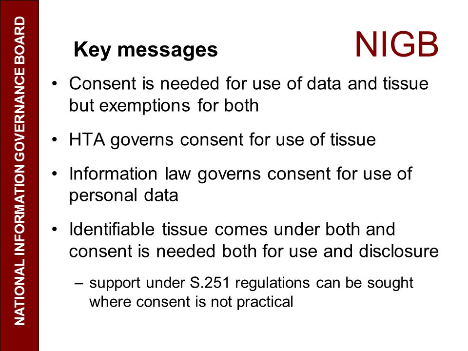 Key messages NIGB Consent is needed for use of data and tissue but exemptions for both HTA governs consent for use of tissue Information law governs consent for use of personal data Identifiable tissue comes under both and consent is needed both for use and disclosure –support under S.251 regulations can be sought where consent is not practical NATIONAL INFORMATION GOVERNANCE BOARD