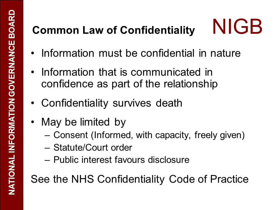 Common Law of Confidentiality NIGB Information must be confidential in nature Information that is communicated in confidence as part of the relationship Confidentiality survives death May be limited by –Consent (Informed, with capacity, freely given) –Statute/Court order –Public interest favours disclosure See the NHS Confidentiality Code of Practice NATIONAL INFORMATION GOVERNANCE BOARD